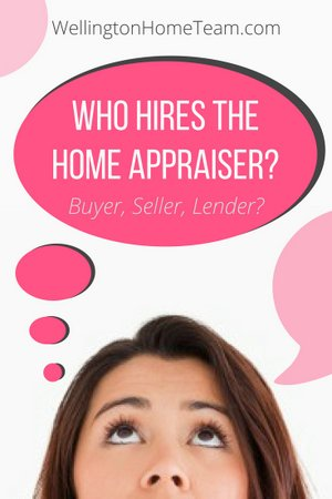 Who Hires the Home Appraiser - Wellington Florida Real Estate