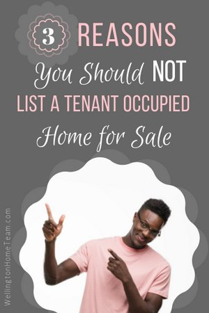 3 Reasons You Should Not List a Tenant Occupied Home for Sale