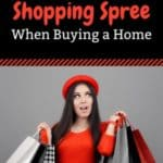 8 Ways to Blow Up your Financing when Buying a Home - Don't Go on a Shopping Spree