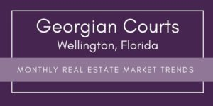 Georgian Courts Wellington Florida Real Estate Monthly Market Trends