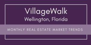 VillageWalk Wellington Florida Monthly Real Estate Market Reports